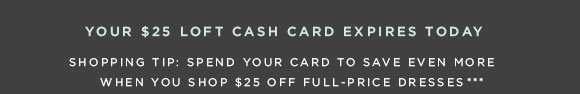 YOUR $25 LOFT CASH CARD EXPIRES TODAY  SHOPPING TIP: SPEND YOUR CARD AND SAVE EVEN MORE WHEN YOU SHOP $25 OFF FULL-PRICE DRESSES.***