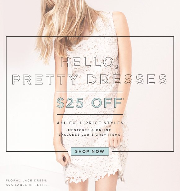 HELLO, PRETTY DRESSES  $25 OFF* ALL FULL-PRICE STYLES  IN STORES & ONLINE EXCLUDES LOU & GREY ITEMS  SHOP NOW   FLORAL LACE DRESS. AVAILABLE IN PETITE