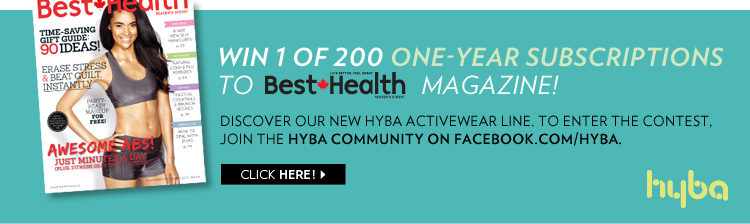 Win 1 of 200 one-year subscriptions to Best Health Magazine! Discover our new Hyba activewear line. To enter the contest, join the Hyba community on facebook.com/hyba