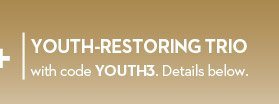 YOUTH-RESTORING TRIO with code YOUTH3. Details below.