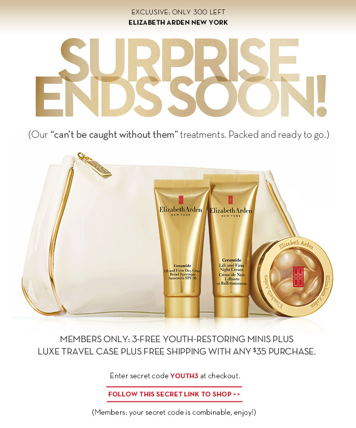 "EXCLUSIVE: ONLY 300 LEFT. ELIZABETH ARDEN NEW YORK. SURPRISE ENDS SOON! (Our ""can't be caught without them"" treatments. Packed and ready to go.) MEMBERS ONLY: 3-FREE YOUTH-RESTORING MINIS PLUS LUXE TRAVEL CASE PLUS FREE SHIPPING WITH ANY $35 PURCHASE. Enter secret code YOUTH3 at checkout. FOLLOW THIS SECRET LINK TO SHOP. (Members: your secret code is combinable, enjoy!)"