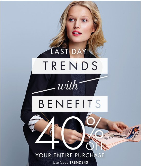 LAST DAY! TRENDS with BENEFITS 40% OFF* YOUR ENTIRE PURCHASE  Use Code TRENDS40