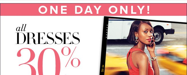 One Day Only. All Dresses 30% Off!