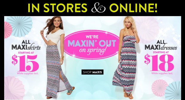 In Stores & Online: We're Maxin' Out on Spring! All Maxi Skirts Starting at $15. While Supplies Last. All Maxi Dresses Starting at $18. While Supplies Last. SHOP MAXIS