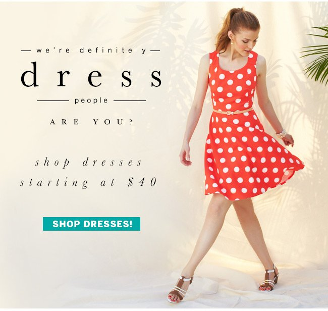 We're definitely dress people, are you? Shop dresses starting at $40. Shop Dresses!