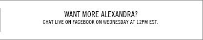 Want more Alexandra? Chat Live on Facebook on Wednesday at 12pm EST.