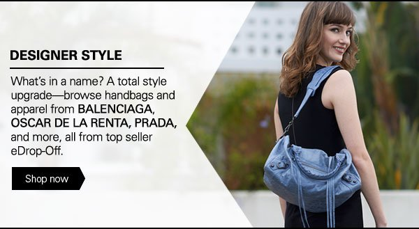 DESIGNER SALE What's in a name? A total style upgrade - browse handbags and apparel from BALENCIAGA, OSCAR DE LA RENTA, PRADA, and more, all from top seller eDrop-Off. Shop now