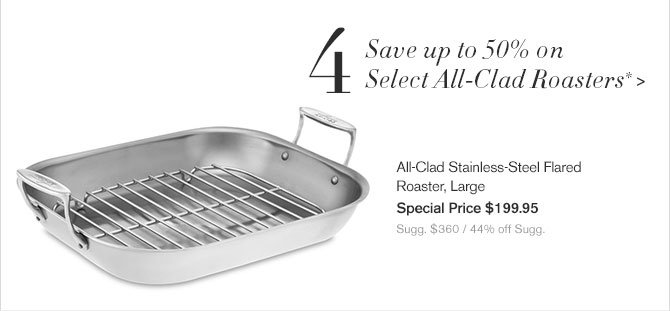 4. Save up to 50% on Select All-Clad Roasters* - All-Clad Stainless-Steel Flared Roaster, Large - Special Price $199.95 - Sugg. $360 / 44% off Sugg.