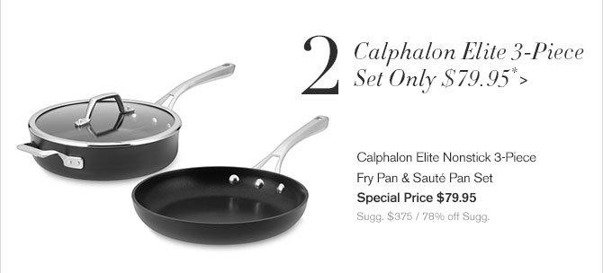 2. Calphalon Elite 3-Piece Set Only $79.95* - Calphalon Elite Nonstick 3-Piece Fry Pan & Sauté Pan Set - Special Price $79.95 - Sugg. $375 / 78% off Sugg.