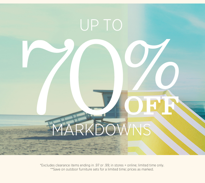 Up To 70% Off Markdowns. *Excludes clearance items ending in .97 or .99; in stores + online; limited time only. **Save on outdoor furniture sets for a limited time; prices as marked.