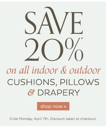Save 20% on all indoor and outdoor Cushions, Pillows and Drapery. Ends Monday, Apr. 7th