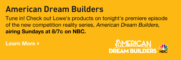 American Dream Builders.Tune in! Check out Lowe's products on tonight's premiere episode of the new competition reality series, American Dream Builders, airing Sundays at 8/7c on NBC. Learn More.