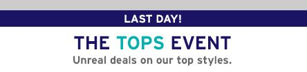 LAST DAY! THE TOPS EVENT | Unreal deals on our top styles.