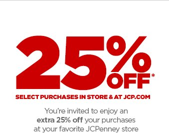25% OFF* SELECT PURCHASES IN STORE & AT JCP.COM You're invited to enjoy an extra 25% off your puchases at your favorite JCPenney store or jcp.com during our special shopping event. *SEE EXCLUSIONS & DETAILS BELOW