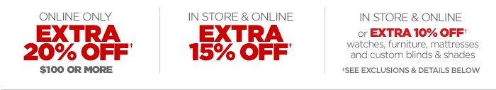 ONLINE ONLY EXTRA 20% OFF † $100 OR MOREIN STORE & ONLINE EXTRA 15% OFF † IN STORE & ONLINE or EXTRA 10% OFF† watches, furniture, mattresses and custom blinds & shades. †SEE EXCLUSIONS & DETAILS BELOW