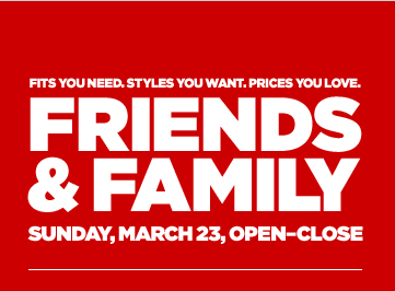 FITS YOU NEED. STYLES YOU WANT. PRICES YOU LOVE.FRIENDS & FAMILY SUNDAY, MARCH 23, OPEN–CLOSE