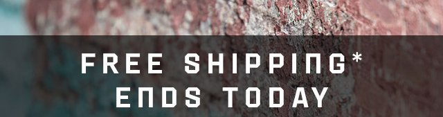 FREE SHIPPING* ENDS TODAY