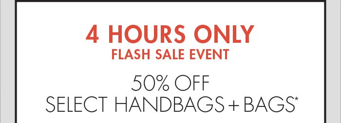 4 HOURS ONLY FLASH SALE EVENT - 50% OFF SELECT HANDBAGS + BAGS*