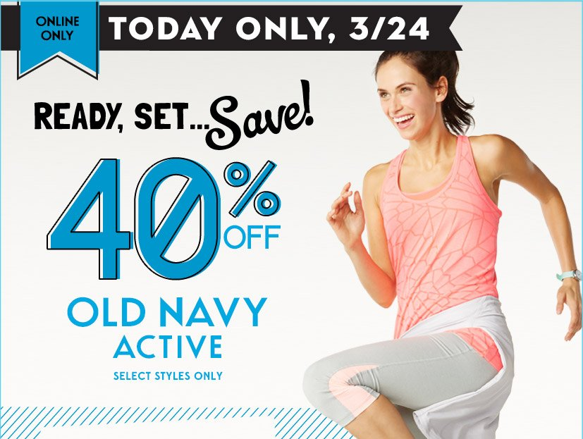 ONLINE ONLY | TODAY ONLY, 3/24 | READY, SET... Save! 40% OFF OLD NAVY ACTIVE SELECT STYLES ONLY