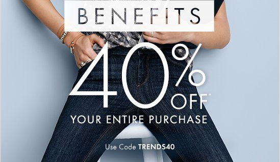 WITH BENEFITS   40% OFF Your Entire Purchase!*   Use Code TRENDS40