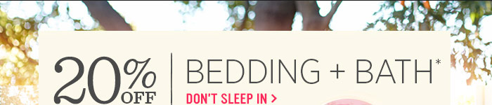 20% Off Bedding + Bath*. Don't sleep in