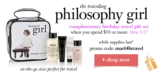 the traveling philosophy girl complimentary birthday travel gift set when you spend $50 or more  thru 3/27 while supplies last* promo code: mar14btravel - shop now