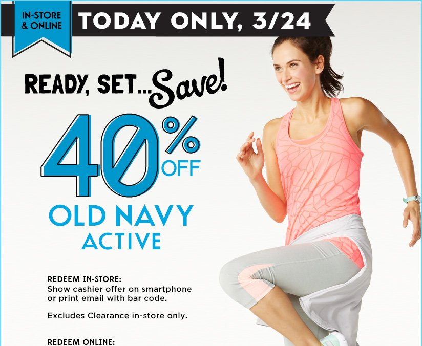 IN-STORE & ONLINE | TODAY ONLY, 3/24 | 40% OFF OLD NAVY ACTIVE | REDEEM IN-STORE: Show cashier offer on smartphone or print email with bar code. | Excludes Clearance in-store only. | REDEEM ONLINE: