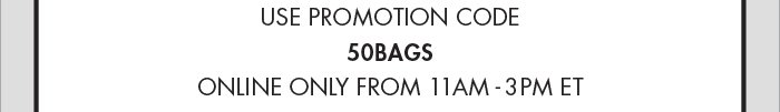 USE PROMO CODE 50BAGS ; ONLINE ONLY FROM 11AM - 3PM ET