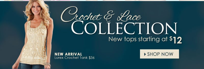 Crochet and Lace Collection, NEW TOPS starting at $12. SHOP NOW!