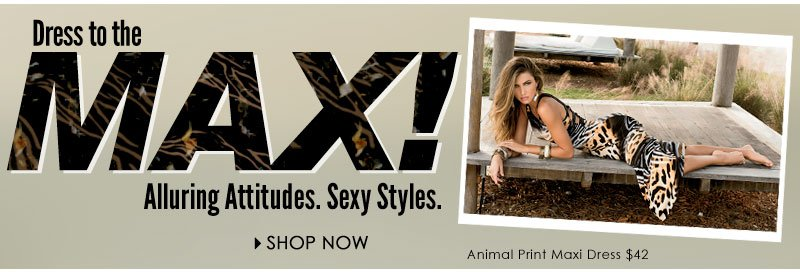 Dress to the MAX! Alluring Attitudes. Sexy Styles. SHOP NOW!