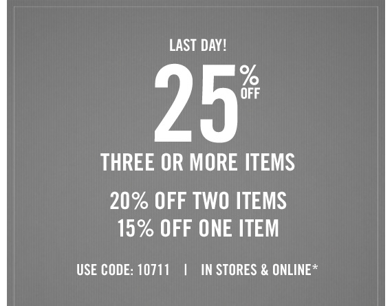 LAST  DAY! 25% OFF THREE OR MORE ITEMS 20% OFF TWO ITEMS 15% OFF ONE ITEM USE  CODE: 10711 | IN STORES & ONLINE*