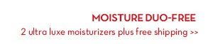 MOISTURE DUO-FREE. 2 ultra luxe moisturizers plus free shipping.