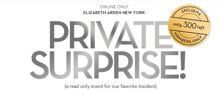 ONLINE ONLY. ELIZABETH ARDEN NEW YORK. PRIVATE SURPRISE! (e-mail only event for our favorite insiders)