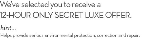 We've selected you to receive a 12-HOUR ONLY SECRET LUXE OFFER. hint... Helps provide serious environmental protection, correction and repair.