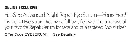 ONLINE EXCLUSIVE Full-Size Advanced Night Repair Eye Serum—Yours Free* Discover our #1 Eye Serum. Receive a full-size, free with the purchase of your favorite Repair Serum for face and of a targeted Moisturizer. Offer Code: EYESERUM14  See Details »