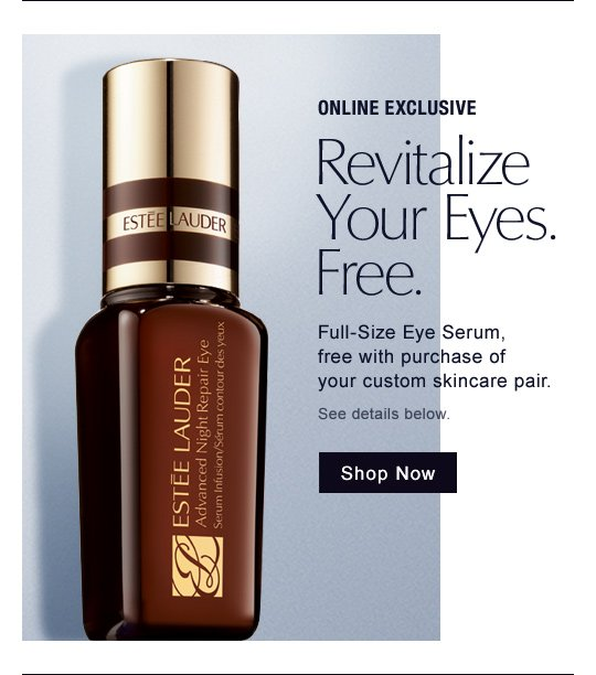 ONLINE EXCLUSIVE Revitalize Your Eyes. Free. Full-Size Advanced Night Repair Eye Serum, free with purchase of your custom skincare pair. See details below. Shop Now »