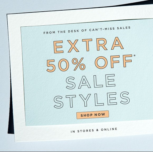 FROM THE DESK OF CAN'T-MISS SALES EXTRA 50% OFF* SALE STYLES  SHOP NOW                            IN STORES & ONLINE
