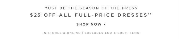 MUST BE THE SEASON OF THE DRESS $25 OFF ALL FULL-PRICE DRESSES**  SHOP NOW                            IN STORES & ONLINE | EXCLUDES LOU & GREY ITEMS