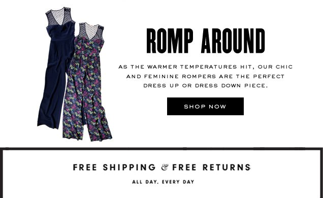 ROMP AROUND. As the warmer temperatures hit, our chic and feminine rompers are the perfect dress up or dress down piece. SHOP NOW.