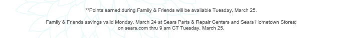 *Points earned during Family & Friends will be available Tuesday, March 25. | Family & Friends savings valid Monday, March 24 at Sears Parts & Repair Centers and Sears Hometown Stores; on sears.com thru 9 am CT Tuesday, March 25.