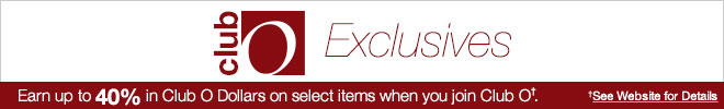 Club O - Earn Up to 40% in Club O Dollars on select items when you join Club O† - See Website for Details
