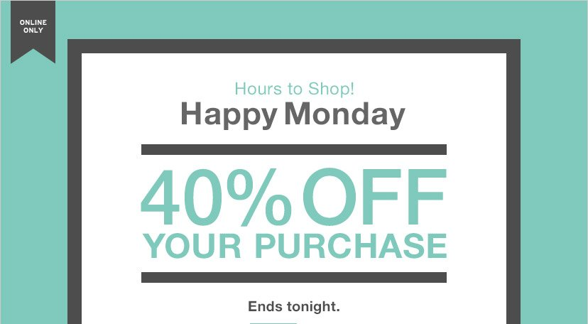 ONLINE ONLY | Hours to Shop! Happy Monday | 40% OFF YOUR PURCHASE | Ends tonight.