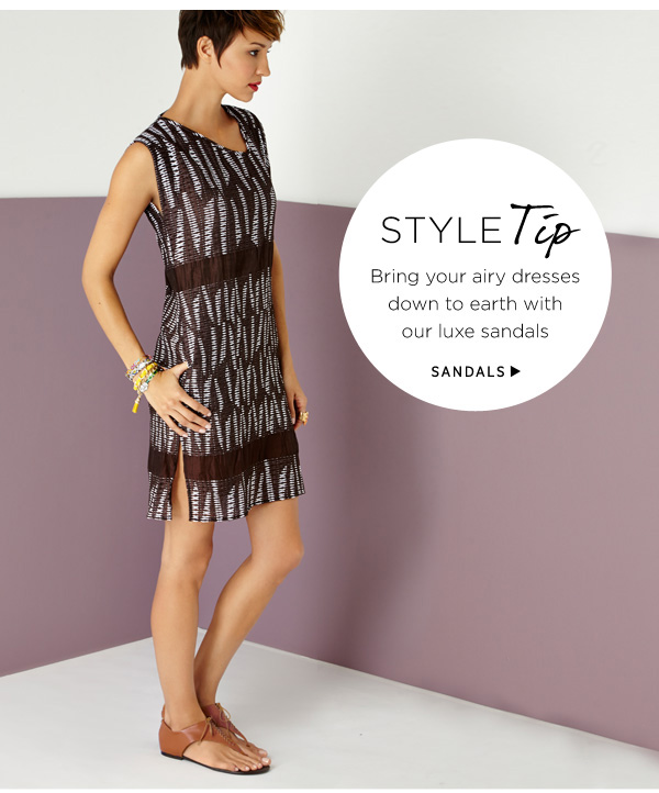 Style Tip: Bring your airy dresses down to earth with our luxe sandals. Shop Sandals