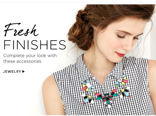 Fresh Finishes. Complete your look with these accessories. Shop Jewelry