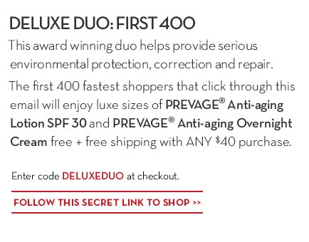 DELUXE DUO: FIRST 400. This award winning duo helps provide serious environmental protection, correction and repair. The first 400 fastest shoppers that click through this email will enjoy luxe sizes of PREVAGE® Anti-aging Lotion SPF 30 and PREVAGE® Anti-aging Overnight Cream free + free shipping with ANY $40 purchase. Enter code DELUXEDUO at checkout. FOLLOW THIS SECRET LINK TO SHOP.