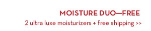 MOISTURE DUO—FREE. 2 ultra luxe moisturizers + free shipping.