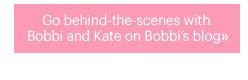 Go Behind the scenes with Bobbi and Kate on Bobbis blog