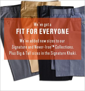 We've got a Fit for Everyone: We've added new sizes to our Signature and Never-Iron Collections. Plus Big & Tall sizes in the Signature Khaki