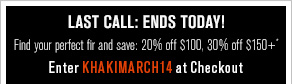 Last call: Ends today! Fit for Everyone Find your perfect fit and save: 20% off $100, 30% off $150+* Enter KHAKIMARCH14 at Checkout