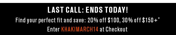 Last call: Ends today! Find your perfect fit and save: 20% off $100, 30% off $150+* Enter KHAKIMARCH14 at Checkout